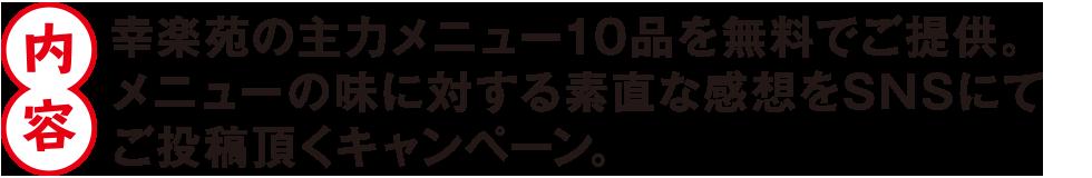 内容 幸楽苑の主力メニュー10品を無料でご提供。メニューの味に対する素直な感想をSNSにてご投稿頂くキャンペーン。